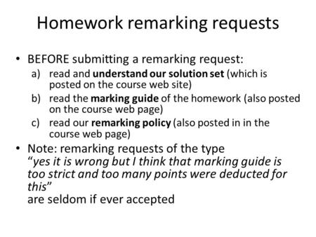 Homework remarking requests BEFORE submitting a remarking request: a)read and understand our solution set (which is posted on the course web site) b)read.