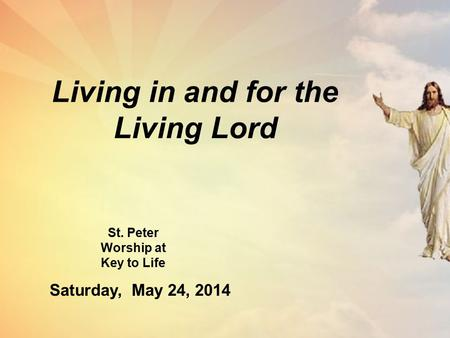 Living in and for the Living Lord St. Peter Worship at Key to Life Saturday, May 24, 2014.