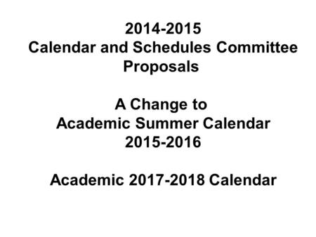 2014-2015 Calendar and Schedules Committee Proposals A Change to Academic Summer Calendar 2015-2016 Academic 2017-2018 Calendar.