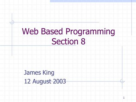 1 Web Based Programming Section 8 James King 12 August 2003.