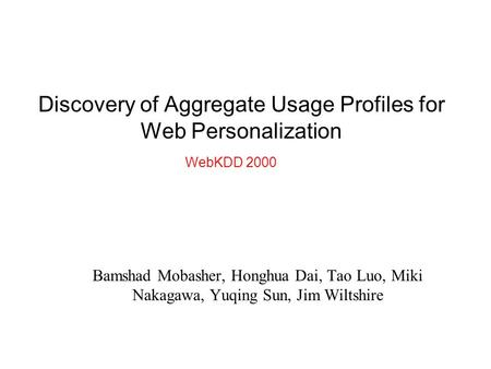 Discovery of Aggregate Usage Profiles for Web Personalization Bamshad Mobasher, Honghua Dai, Tao Luo, Miki Nakagawa, Yuqing Sun, Jim Wiltshire WebKDD 2000.