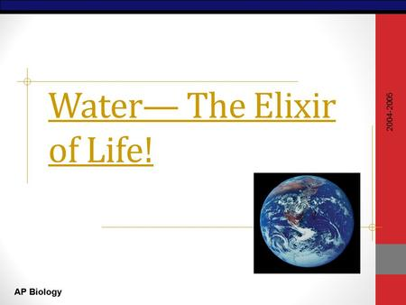 AP Biology Water— The Elixir of Life! 2004-2005. AP Biology Why are we studying water? All of the processes of life occur in water inside & outside the.