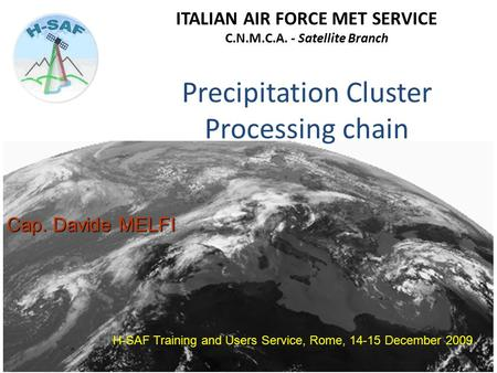 Precipitation Cluster Processing chain H-SAF Training and Users Service, Rome, 14-15 December 2009 Cap. Davide MELFI ITALIAN AIR FORCE MET SERVICE C.N.M.C.A.