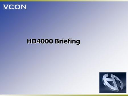 HD4000 Briefing. VCON Introduces the High Definition Series! Industry leading video quality Price performance leadership Variety of form factors: settop,