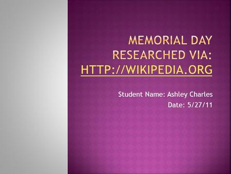 Student Name: Ashley Charles Date: 5/27/11.  Memorial Day, originally called Decoration Day, is a day of remembrance for those who have died in our nation's.