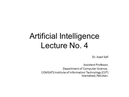 Artificial Intelligence Lecture No. 4 Dr. Asad Safi ​ Assistant Professor, Department of Computer Science, COMSATS Institute of Information Technology.