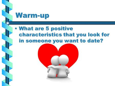 Warm-up What are 5 positive characteristics that you look for in someone you want to date?What are 5 positive characteristics that you look for in someone.