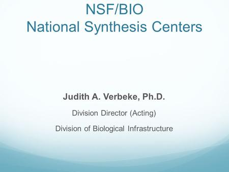 NSF/BIO National Synthesis Centers Judith A. Verbeke, Ph.D. Division Director (Acting) Division of Biological Infrastructure.
