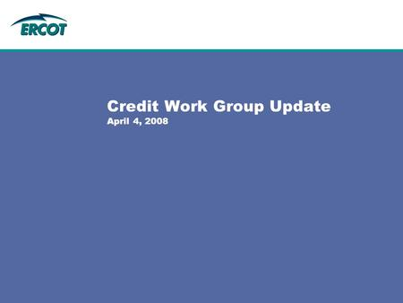 Credit Work Group Update April 4, 2008. General  Credit Work Group met on Friday, March 7  Received Ethics Training from ERCOT Legal staff  Reviewed.