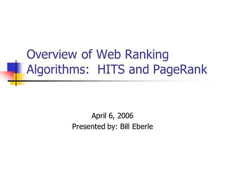 Overview of Web Ranking Algorithms: HITS and PageRank April 6, 2006 Presented by: Bill Eberle.