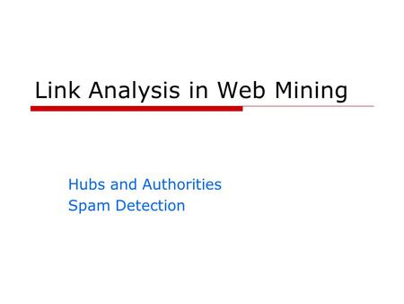 Link Analysis in Web Mining Hubs and Authorities Spam Detection.