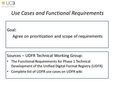 Use Cases and Functional Requirements Goal: Agree on prioritization and scope of requirements Sources – UDFR Technical Working Group: The Functional Requirements.