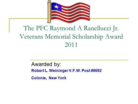 The PFC Raymond A Ranellucci Jr. Veterans Memorial Scholarship Award 2011 Awarded by: Robert L. Weininger V.F.W. Post #8692 Colonie, New York.