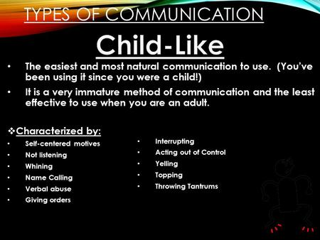 TYPES OF COMMUNICATION The easiest and most natural communication to use. (You've been using it since you were a child!) It is a very immature method of.