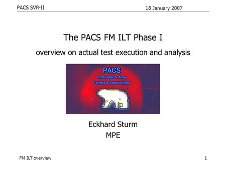 PACS SVR-II 18 January 2007 FM ILT overview1 The PACS FM ILT Phase I overview on actual test execution and analysis Eckhard Sturm MPE.