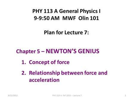 9/12/2012PHY 113 A Fall 2012 -- Lecture 71 PHY 113 A General Physics I 9-9:50 AM MWF Olin 101 Plan for Lecture 7: Chapter 5 – NEWTON'S GENIUS 1.Concept.