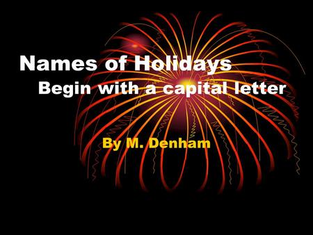 Names of Holidays Begin with a capital letter By M. Denham.