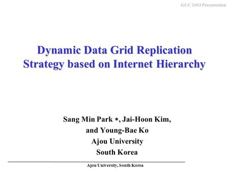 Ajou University, South Korea GCC 2003 Presentation Dynamic Data Grid Replication Strategy based on Internet Hierarchy Sang Min Park , Jai-Hoon Kim, and.