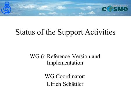 Status of the Support Activities WG 6: Reference Version and Implementation WG Coordinator: Ulrich Schättler.