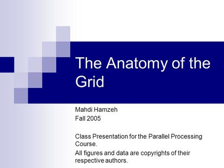 The Anatomy of the Grid Mahdi Hamzeh Fall 2005 Class Presentation for the Parallel Processing Course. All figures and data are copyrights of their respective.