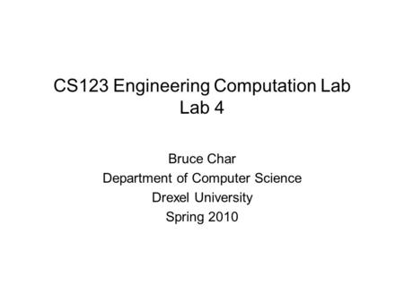 CS123 Engineering Computation Lab Lab 4 Bruce Char Department of Computer Science Drexel University Spring 2010.
