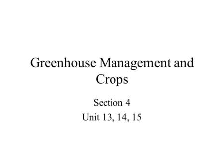Greenhouse Management and Crops Section 4 Unit 13, 14, 15.