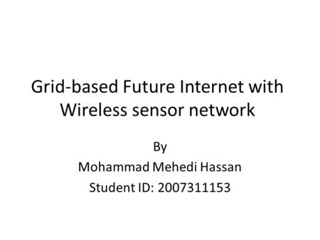 Grid-based Future Internet with Wireless sensor network By Mohammad Mehedi Hassan Student ID: 2007311153.