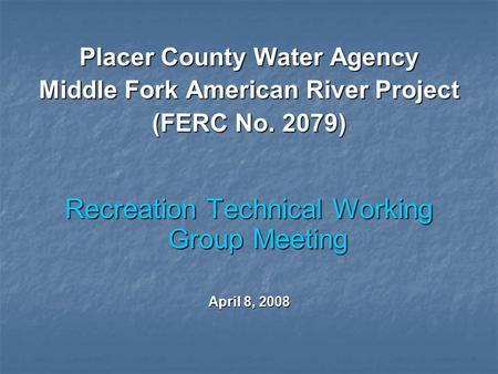 Placer County Water Agency Middle Fork American River Project (FERC No. 2079) Recreation Technical Working Group Meeting April 8, 2008.