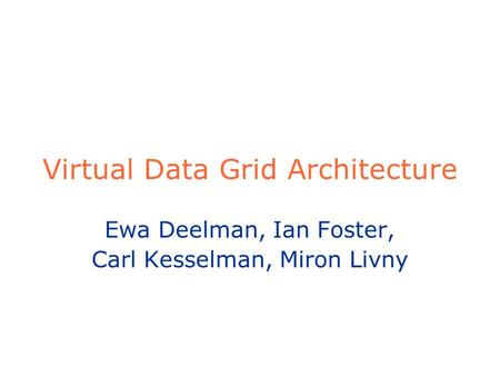 Virtual Data Grid Architecture Ewa Deelman, Ian Foster, Carl Kesselman, Miron Livny.