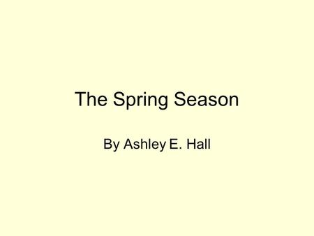 The Spring Season By Ashley E. Hall What is Spring? Spring is during the months of March, April, and May. The weather starts to turn warm. It also rains.