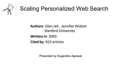 Scaling Personalized Web Search Authors: Glen Jeh, Jennfier Widom Stanford University Written in: 2003 Cited by: 923 articles Presented by Sugandha Agrawal.