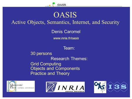 OASIS OASIS Active Objects, Semantics, Internet, and Security Team: 30 persons Research Themes: Grid Computing Objects and Components Practice and Theory.