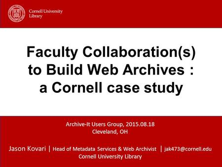 Jason Kovari | Head of Metadata Services & Web Archivist | Cornell University Library Faculty Collaboration(s) to Build Web Archives.