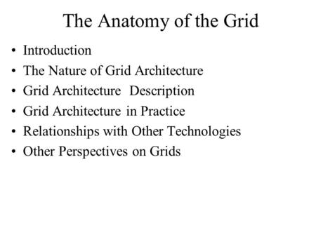 The Anatomy of the Grid Introduction The Nature of Grid Architecture Grid Architecture Description Grid Architecture in Practice Relationships with Other.