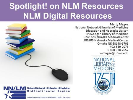 Spotlight! on NLM Resources NLM Digital Resources Marty Magee National Network/Libraries of Medicine Education and Nebraska Liaison McGoogan Library of.