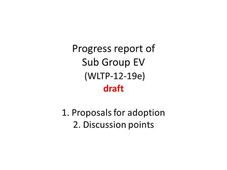 Progress report of Sub Group EV (WLTP-12-19e) draft 1. Proposals for adoption 2. Discussion points.
