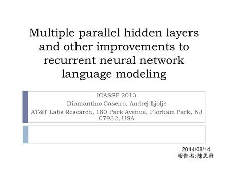 Multiple parallel hidden layers and other improvements to recurrent neural network language modeling ICASSP 2013 Diamantino Caseiro, Andrej Ljolje AT&T.