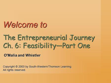 Copyright © 2003 by South-Western/Thomson Learning. All rights reserved. O'Malia and Whistler Welcome to The Entrepreneurial Journey Ch. 6: Feasibility—Part.