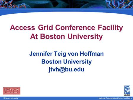 National Computational Science Boston UniversityNational Computational Science Alliance Access Grid Conference Facility At Boston University Jennifer Teig.