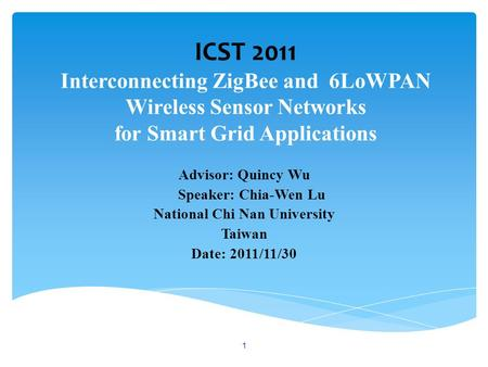 ICST 2011 Interconnecting ZigBee and 6LoWPAN Wireless Sensor Networks for Smart Grid Applications Advisor: Quincy Wu Speaker: Chia-Wen Lu National Chi.