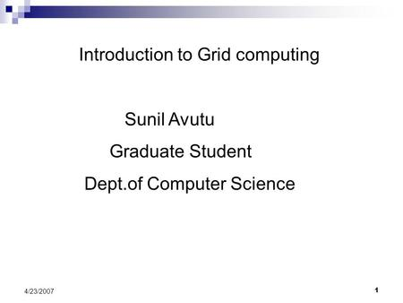 1 4/23/2007 Introduction to Grid computing Sunil Avutu Graduate Student Dept.of Computer Science.