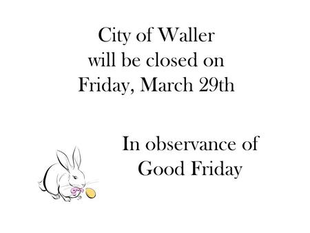 City of Waller will be closed on Friday, March 29th In observance of Good Friday.