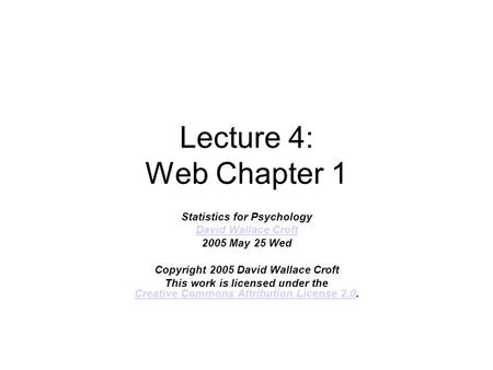 Lecture 4: Web Chapter 1 Statistics for Psychology David Wallace Croft 2005 May 25 Wed Copyright 2005 David Wallace Croft This work is licensed under the.