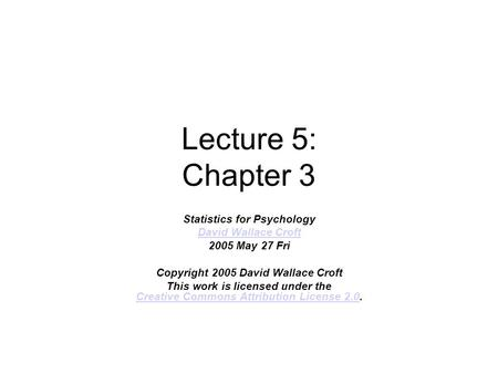 Lecture 5: Chapter 3 Statistics for Psychology David Wallace Croft 2005 May 27 Fri Copyright 2005 David Wallace Croft This work is licensed under the Creative.