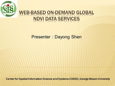 Presenter : Dayong Shen Center for Spatial Information Science and Systems (CSISS), George Mason University.