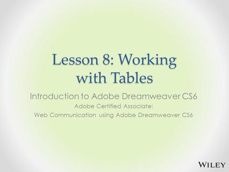 Lesson 8: Working with Tables Introduction to Adobe Dreamweaver CS6 Adobe Certified Associate: Web Communication using Adobe Dreamweaver CS6.