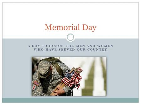 A DAY TO HONOR THE MEN AND WOMEN WHO HAVE SERVED OUR COUNTRY Memorial Day.