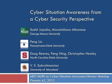 Cyber Situation Awareness from a Cyber Security Perspective Sushil Jajodia, Massimiliano Albanese George Mason University Peng Liu Pennsylvania State University.