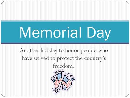 Another holiday to honor people who have served to protect the country's freedom. Memorial Day.