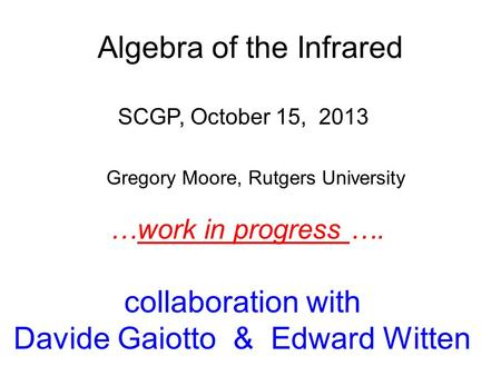 Gregory Moore, Rutgers University SCGP, October 15, 2013 collaboration with Davide Gaiotto & Edward Witten …work in progress …. Algebra of the Infrared.